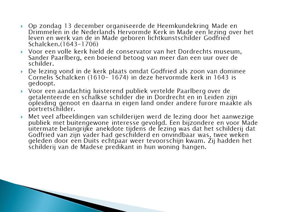  Op zondag 13 december organiseerde de Heemkundekring Made en Drimmelen in de Nederlands Hervormde Kerk in Made een lezing over het leven en werk van de in Made geboren lichtkunstschilder Godfried Schalcken.(1643-1706)  Voor een volle kerk hield de conservator van het Dordrechts museum, Sander Paarlberg, een boeiend betoog van meer dan een uur over de schilder.