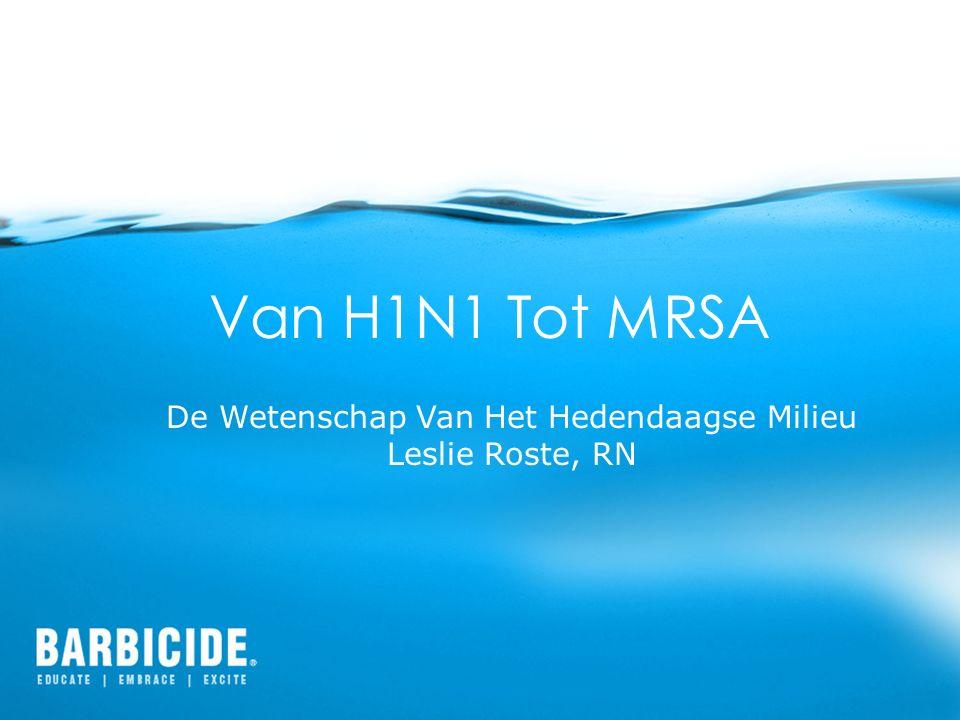 Van H1N1 Tot MRSA De Wetenschap Van Het Hedendaagse Milieu Leslie Roste, RN