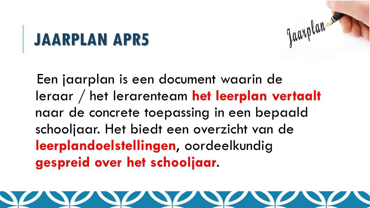 JAARPLAN APR5 Een jaarplan is een document waarin de leraar / het lerarenteam het leerplan vertaalt naar de concrete toepassing in een bepaald schoolj