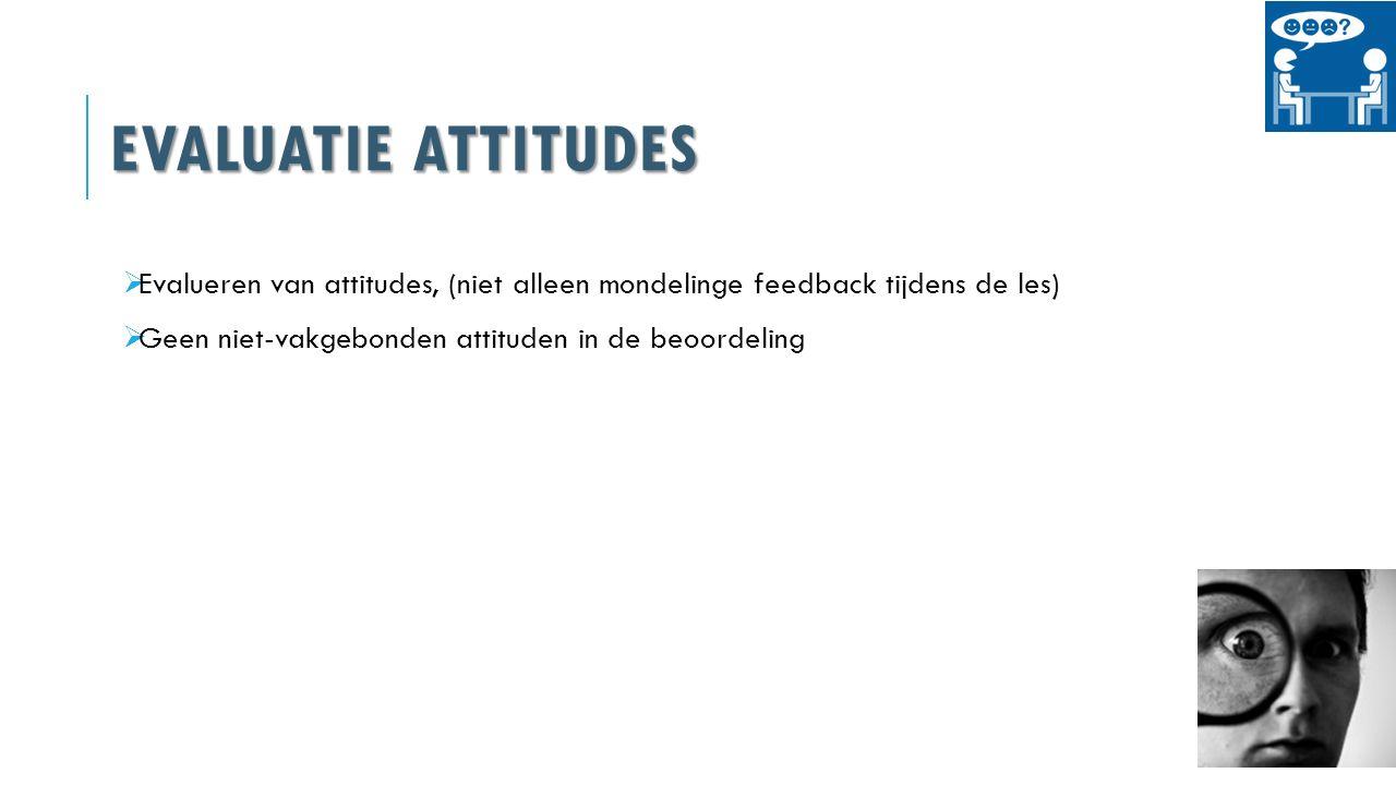 EVALUATIE ATTITUDES  Evalueren van attitudes, (niet alleen mondelinge feedback tijdens de les)  Geen niet-vakgebonden attituden in de beoordeling