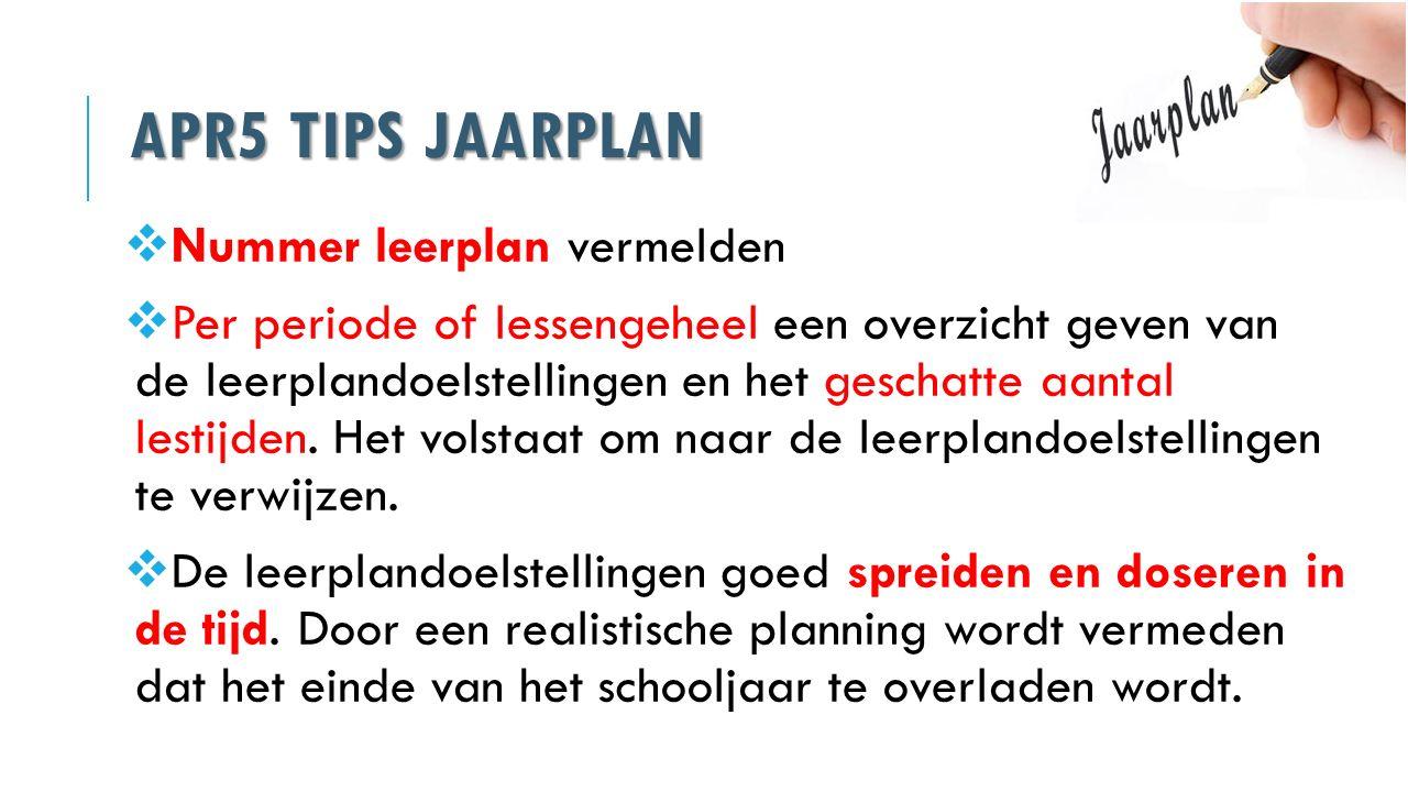 APR5 TIPS JAARPLAN  Nummer leerplan vermelden  Per periode of lessengeheel een overzicht geven van de leerplandoelstellingen en het geschatte aantal
