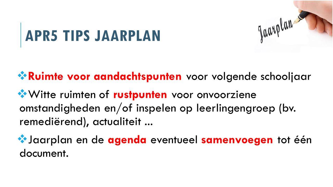 APR5 TIPS JAARPLAN  Ruimte voor aandachtspunten voor volgende schooljaar  Witte ruimten of rustpunten voor onvoorziene omstandigheden en/of inspelen
