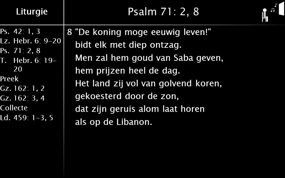 Liturgie Ps.42: 1, 3 Lz.Hebr. 6: 9-20 Ps.71: 2, 8 T.Hebr. 6: 19- 20 Preek Gz.162: 1, 2 Gz.162: 3, 4 Collecte Ld.459: 1-3, 5 Liturgie Psalm 71: 2, 8 8