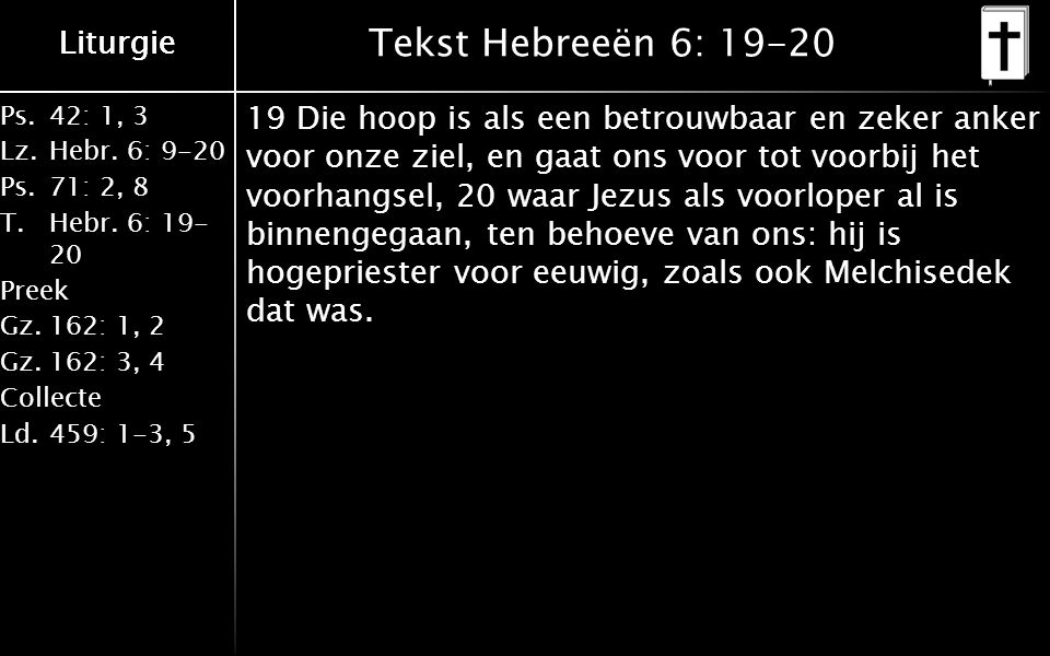 Ps.42: 1, 3 Lz.Hebr. 6: 9-20 Ps.71: 2, 8 T.Hebr. 6: 19- 20 Preek Gz.162: 1, 2 Gz.162: 3, 4 Collecte Ld.459: 1-3, 5 Liturgie Tekst Hebreeën 6: 19-20 19