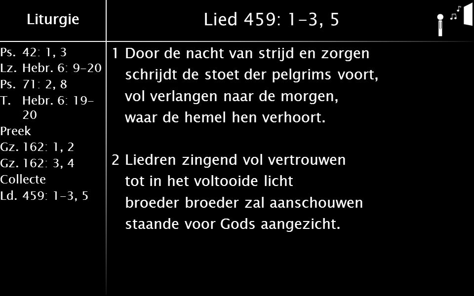 Ps.42: 1, 3 Lz.Hebr. 6: 9-20 Ps.71: 2, 8 T.Hebr. 6: 19- 20 Preek Gz.162: 1, 2 Gz.162: 3, 4 Collecte Ld.459: 1-3, 5 Liturgie Lied 459: 1-3, 5 1Door de