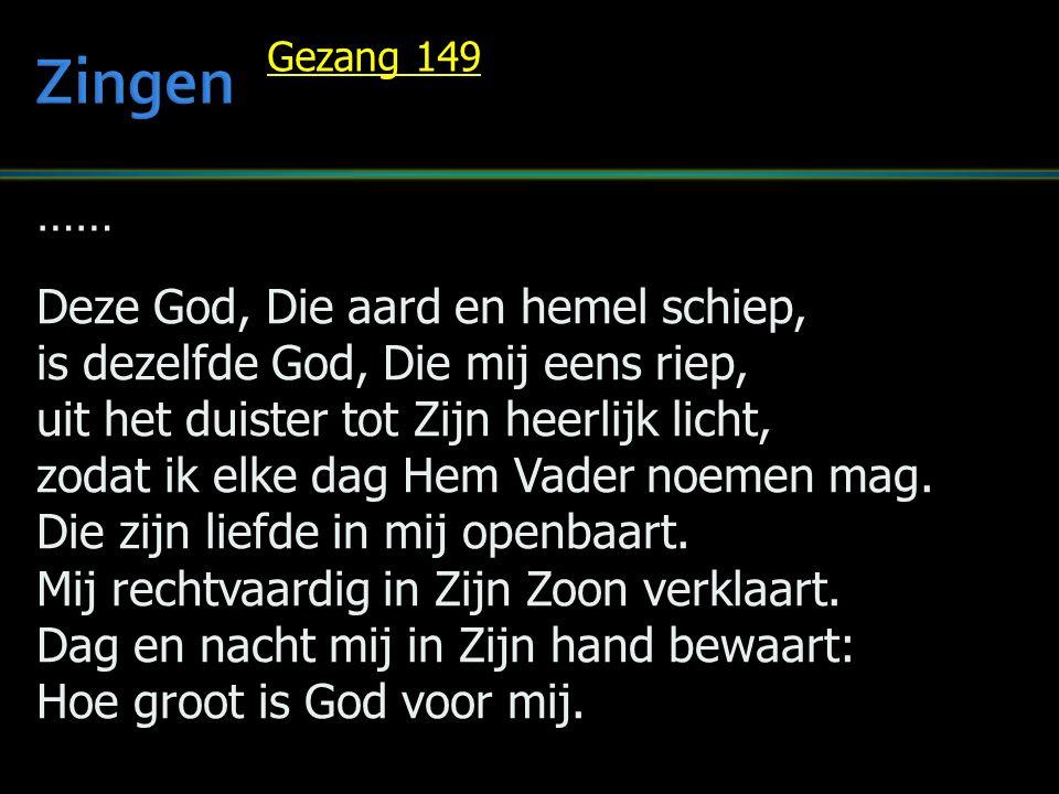 …… Deze God, Die aard en hemel schiep, is dezelfde God, Die mij eens riep, uit het duister tot Zijn heerlijk licht, zodat ik elke dag Hem Vader noemen mag.