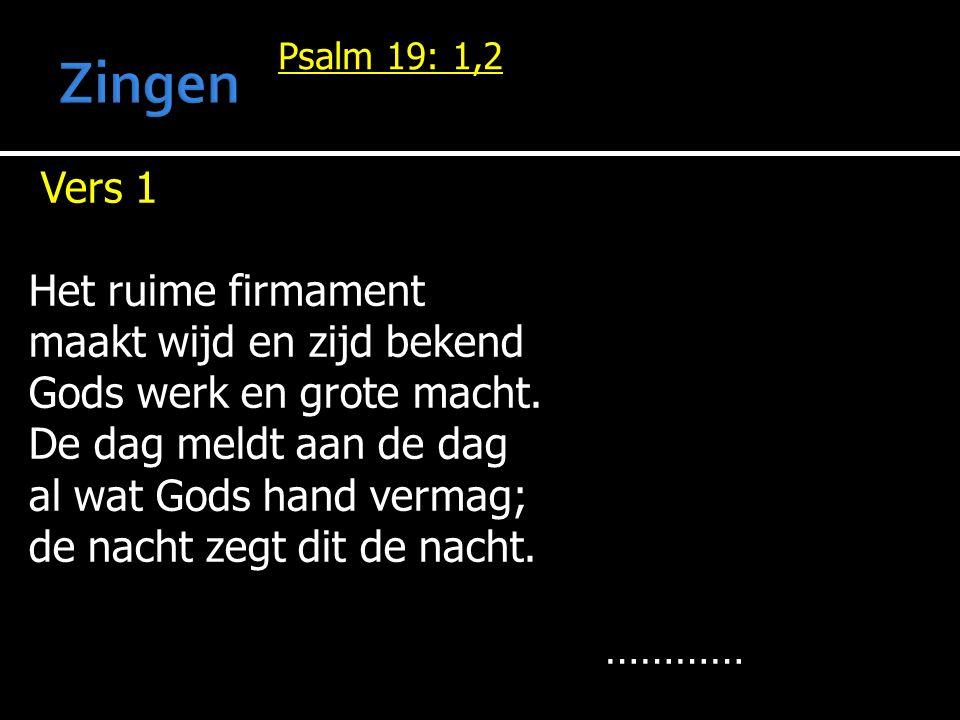 Psalm 19: 1,2 Vers 1 Het ruime firmament maakt wijd en zijd bekend Gods werk en grote macht.