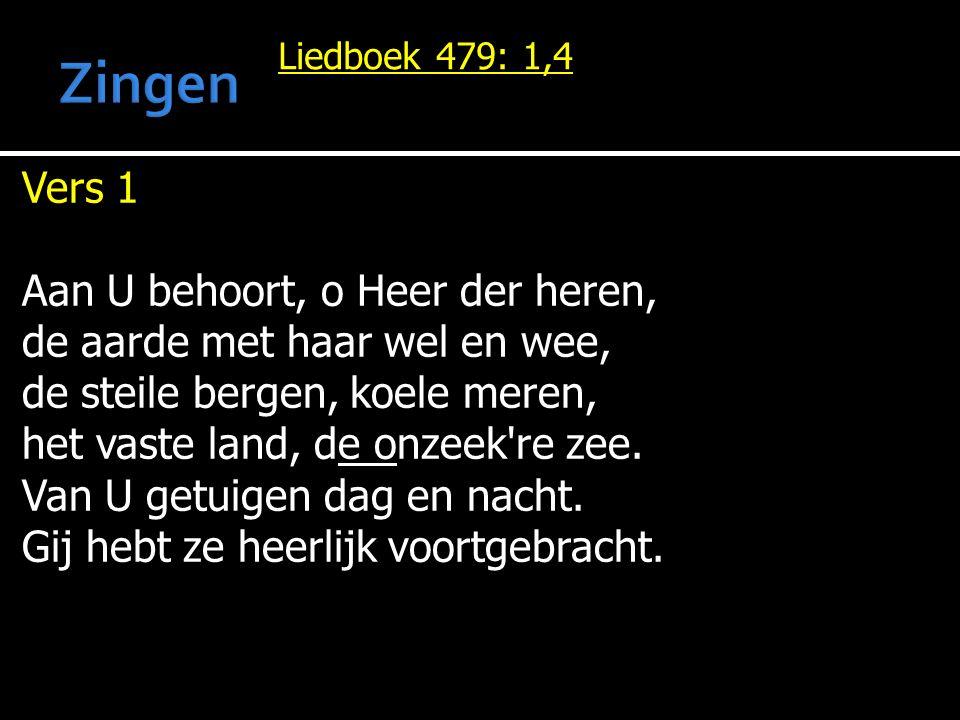 Liedboek 479: 1,4 Vers 1 Aan U behoort, o Heer der heren, de aarde met haar wel en wee, de steile bergen, koele meren, het vaste land, de onzeek re zee.