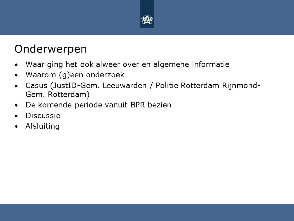Onderwerpen Waar ging het ook alweer over en algemene informatie Waarom (g)een onderzoek Casus (JustID-Gem. Leeuwarden / Politie Rotterdam Rijnmond- G