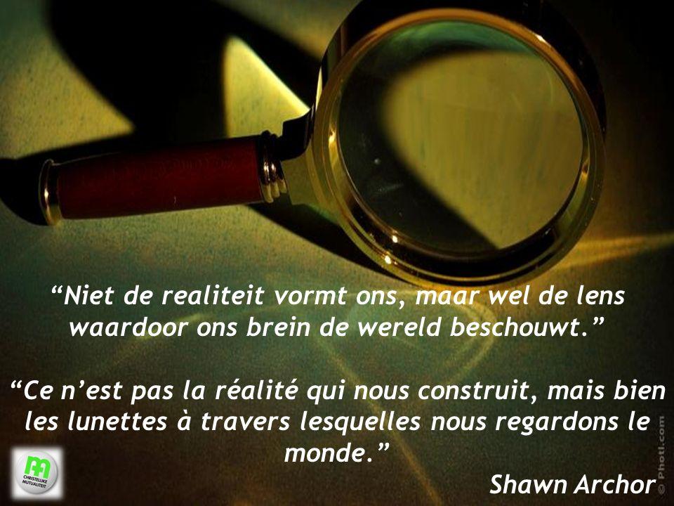 8 Niet de realiteit vormt ons, maar wel de lens waardoor ons brein de wereld beschouwt. Ce n'est pas la réalité qui nous construit, mais bien les lunettes à travers lesquelles nous regardons le monde. Shawn Archor