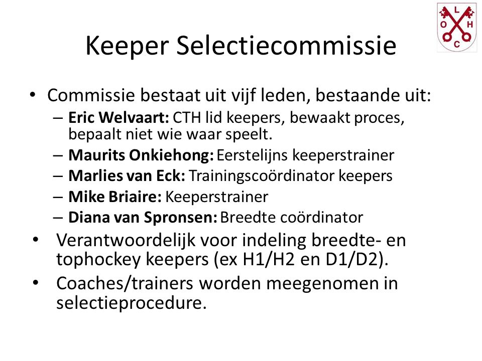 Keeper Selectiecommissie Commissie bestaat uit vijf leden, bestaande uit: – Eric Welvaart: CTH lid keepers, bewaakt proces, bepaalt niet wie waar speelt.