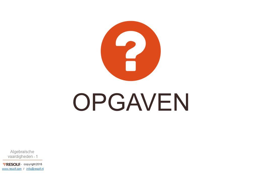 - copyright 2015 Algebraïsche vaardigheden - 1 www.resolf.comwww.resolf.com / info@resolf.nlinfo@resolf.nl OPGAVEN