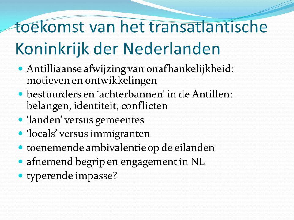 toekomst van het transatlantische Koninkrijk der Nederlanden Antilliaanse afwijzing van onafhankelijkheid: motieven en ontwikkelingen bestuurders en 'achterbannen' in de Antillen: belangen, identiteit, conflicten 'landen' versus gemeentes 'locals' versus immigranten toenemende ambivalentie op de eilanden afnemend begrip en engagement in NL typerende impasse