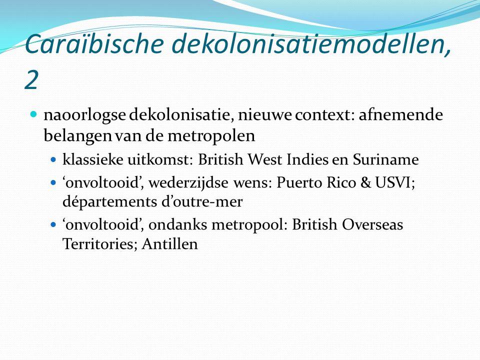 Caraïbische dekolonisatiemodellen, 2 naoorlogse dekolonisatie, nieuwe context: afnemende belangen van de metropolen klassieke uitkomst: British West Indies en Suriname 'onvoltooid', wederzijdse wens: Puerto Rico & USVI; départements d'outre-mer 'onvoltooid', ondanks metropool: British Overseas Territories; Antillen