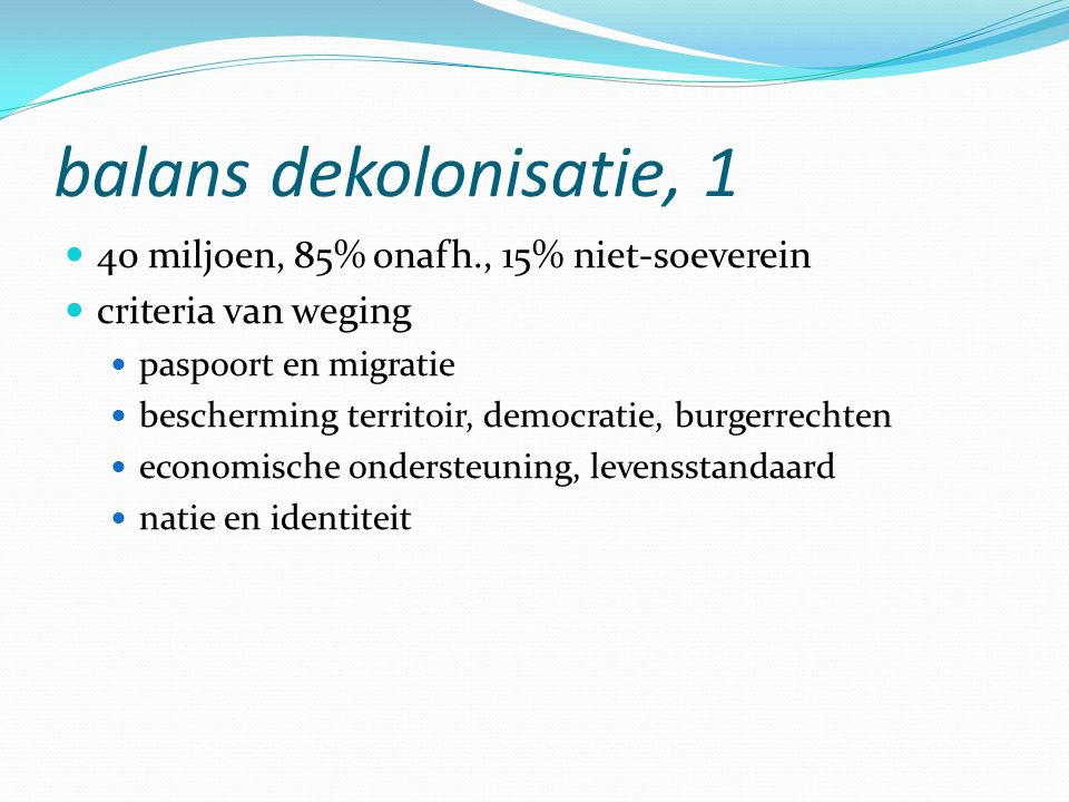 balans dekolonisatie, 1 40 miljoen, 85% onafh., 15% niet-soeverein criteria van weging paspoort en migratie bescherming territoir, democratie, burgerrechten economische ondersteuning, levensstandaard natie en identiteit