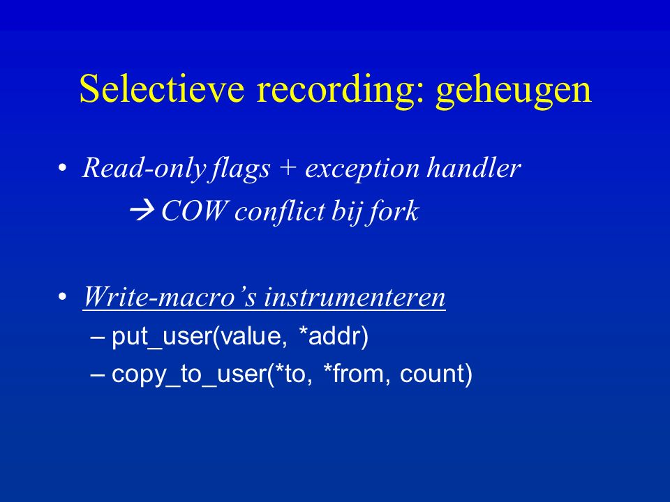Read-only flags + exception handler  COW conflict bij fork Write-macro's instrumenteren –put_user(value, *addr) –copy_to_user(*to, *from, count) Selectieve recording: geheugen