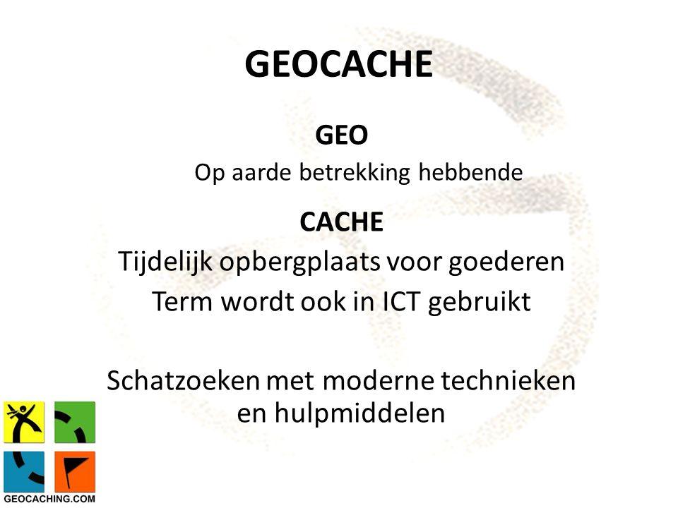 GEOCACHE GEO Op aarde betrekking hebbende CACHE Tijdelijk opbergplaats voor goederen Term wordt ook in ICT gebruikt Schatzoeken met moderne technieken en hulpmiddelen