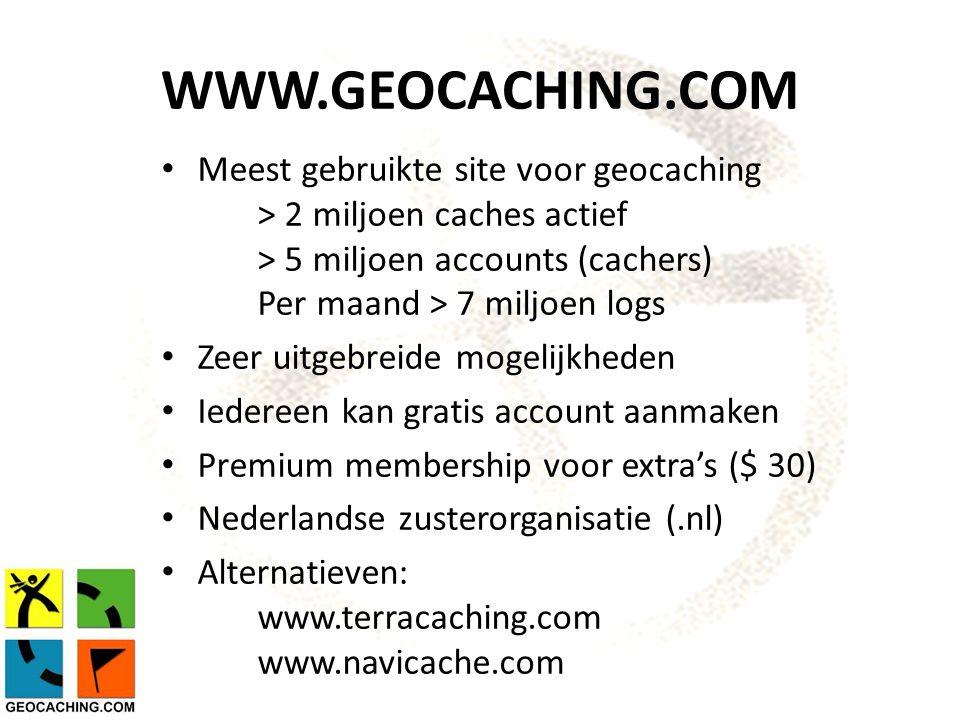 WWW.GEOCACHING.COM Meest gebruikte site voor geocaching > 2 miljoen caches actief > 5 miljoen accounts (cachers) Per maand > 7 miljoen logs Zeer uitgebreide mogelijkheden Iedereen kan gratis account aanmaken Premium membership voor extra's ($ 30) Nederlandse zusterorganisatie (.nl) Alternatieven: www.terracaching.com www.navicache.com