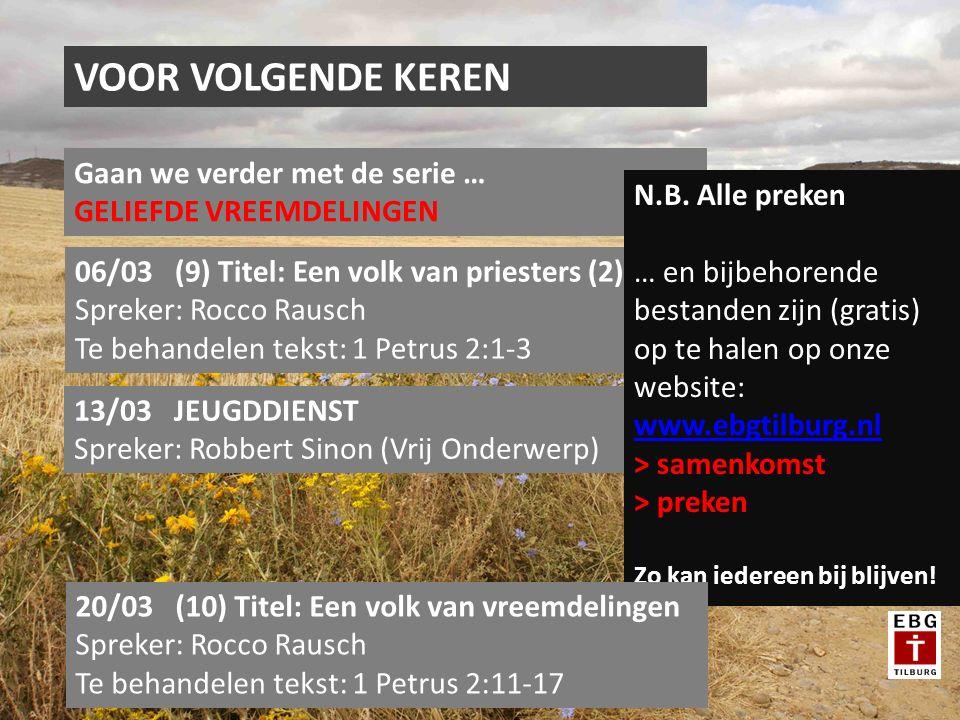 VOOR VOLGENDE KEREN Gaan we verder met de serie … GELIEFDE VREEMDELINGEN 06/03 (9) Titel: Een volk van priesters (2) Spreker: Rocco Rausch Te behandelen tekst: 1 Petrus 2:1-3 13/03 JEUGDDIENST Spreker: Robbert Sinon (Vrij Onderwerp) N.B.