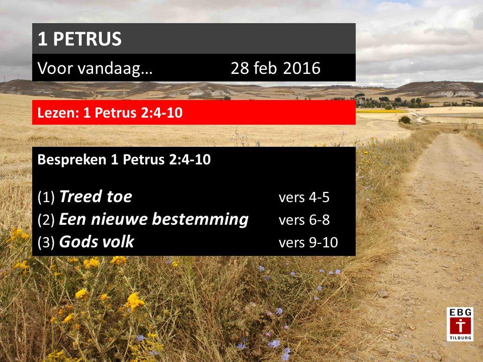 Voor vandaag…28 feb 2016 1 PETRUS Lezen: 1 Petrus 2:4-10 Bespreken 1 Petrus 2:4-10 (1) Treed toe vers 4-5 (2) Een nieuwe bestemming vers 6-8 (3) Gods