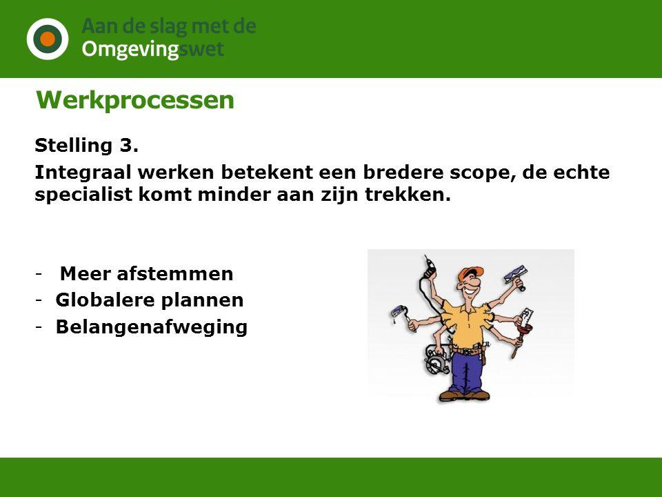 Werkprocessen Stelling 3. Integraal werken betekent een bredere scope, de echte specialist komt minder aan zijn trekken. -Meer afstemmen -Globalere pl