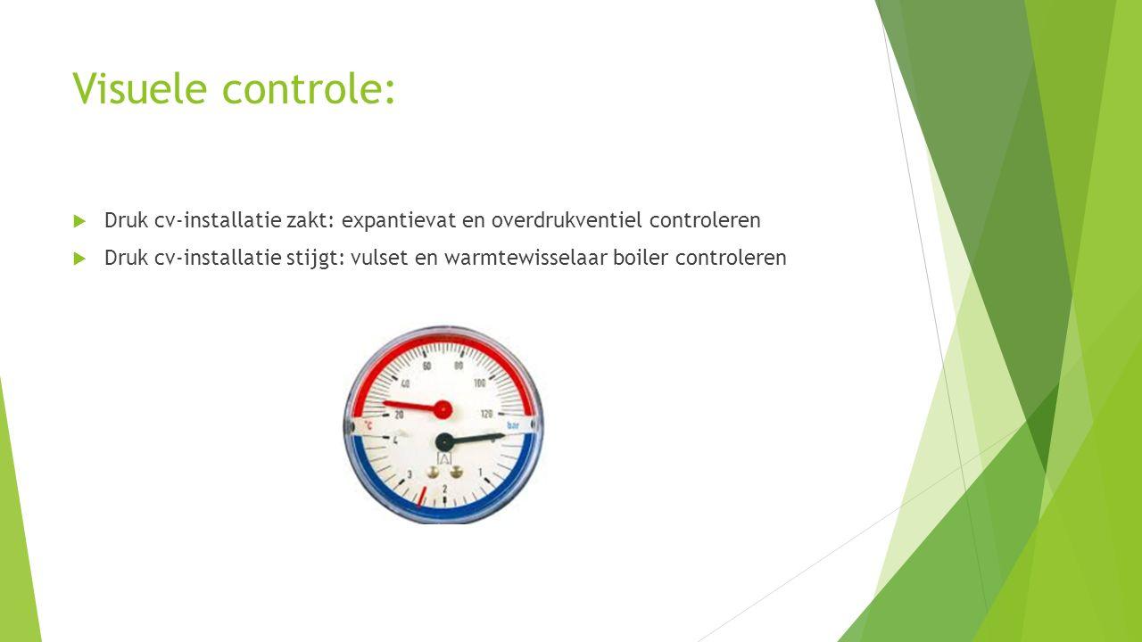 Visuele controle:  Druk cv-installatie zakt: expantievat en overdrukventiel controleren  Druk cv-installatie stijgt: vulset en warmtewisselaar boile