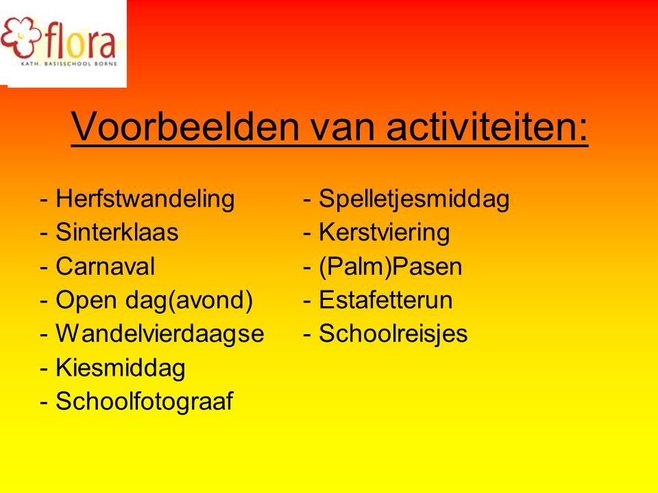 Voorbeelden van activiteiten: - Herfstwandeling- Spelletjesmiddag - Sinterklaas- Kerstviering - Carnaval- (Palm)Pasen - Open dag(avond)- Estafetterun - Wandelvierdaagse- Schoolreisjes - Kiesmiddag - Schoolfotograaf