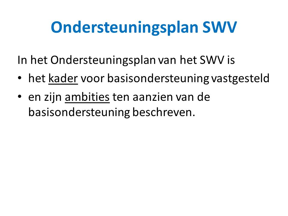 Ondersteuningsplan SWV In het Ondersteuningsplan van het SWV is het kader voor basisondersteuning vastgesteld en zijn ambities ten aanzien van de basisondersteuning beschreven.