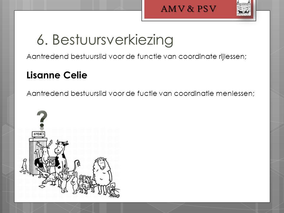 6. Bestuursverkiezing AMV & PSV Aantredend bestuurslid voor de functie van coordinate rijlessen; Lisanne Celie Aantredend bestuurslid voor de fuctie v