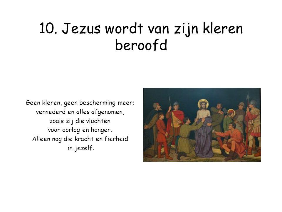 10. Jezus wordt van zijn kleren beroofd Geen kleren, geen bescherming meer; vernederd en alles afgenomen, zoals zij die vluchten voor oorlog en honger