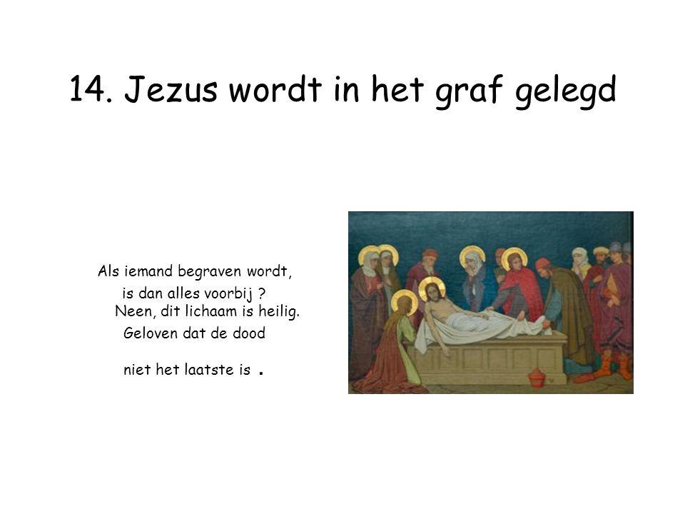 14. Jezus wordt in het graf gelegd Als iemand begraven wordt, is dan alles voorbij .