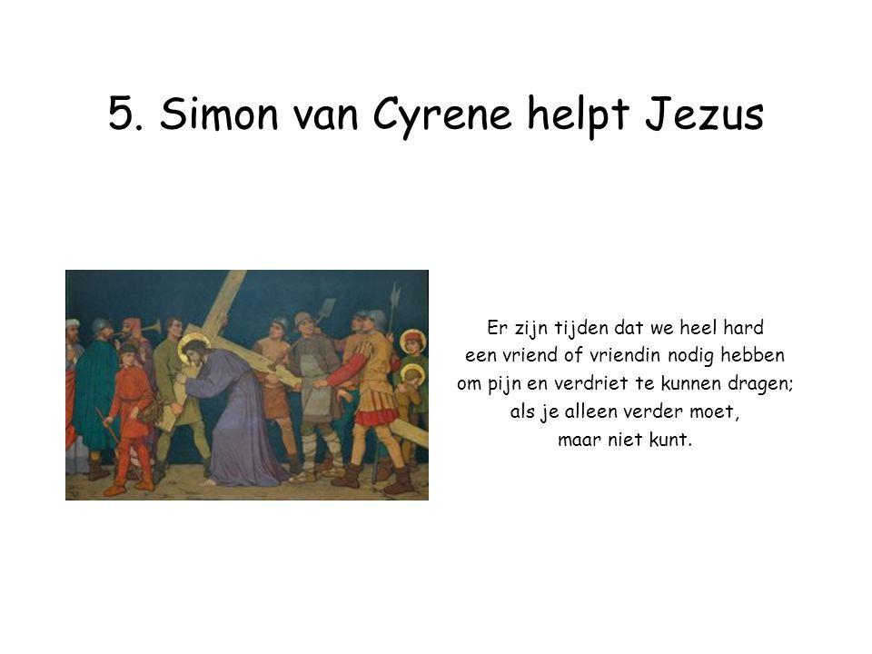 5. Simon van Cyrene helpt Jezus Er zijn tijden dat we heel hard een vriend of vriendin nodig hebben om pijn en verdriet te kunnen dragen; als je allee