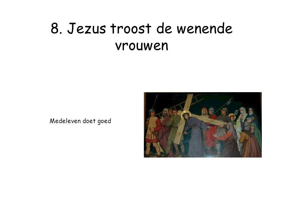 8. Jezus troost de wenende vrouwen Medeleven doet goed