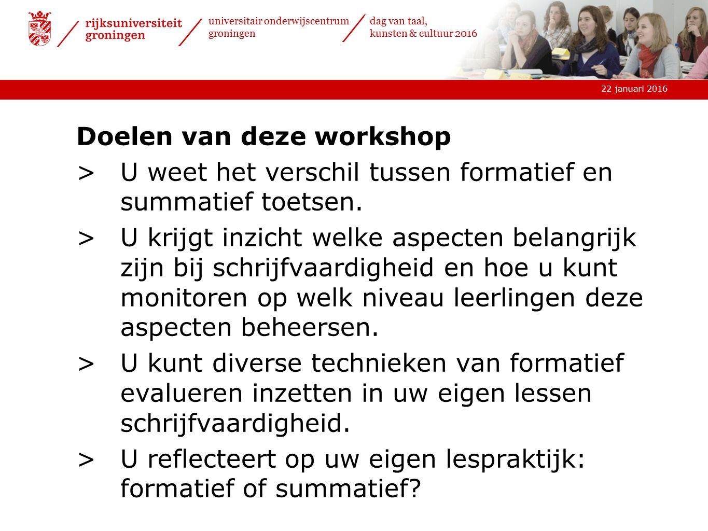 22 januari 2016 universitair onderwijscentrum groningen dag van taal, kunsten & cultuur 2016 Doelen van deze workshop >U weet het verschil tussen formatief en summatief toetsen.