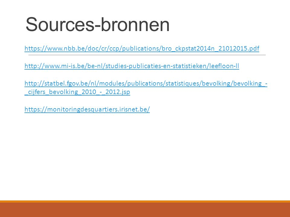 Sources-bronnen https://www.nbb.be/doc/cr/ccp/publications/bro_ckpstat2014n_21012015.pdf http://www.mi-is.be/be-nl/studies-publicaties-en-statistieken/leefloon-ll http://statbel.fgov.be/nl/modules/publications/statistiques/bevolking/bevolking_- _cijfers_bevolking_2010_-_2012.jsp https://monitoringdesquartiers.irisnet.be/