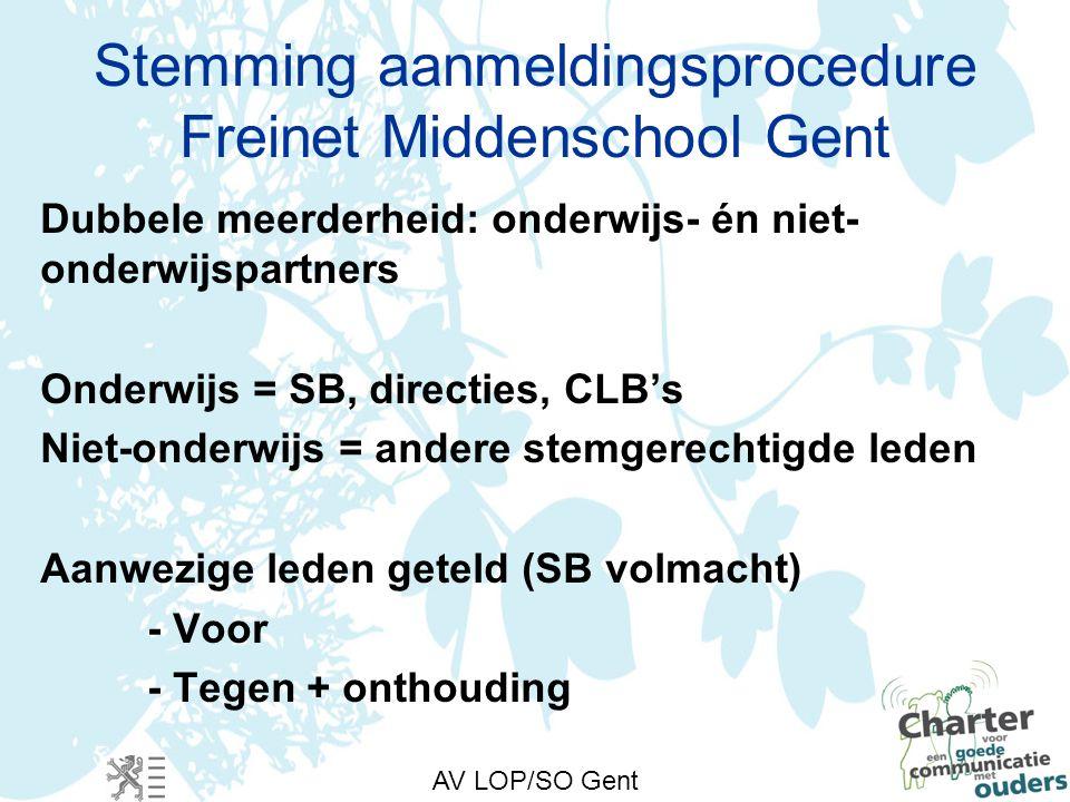 AV LOP/SO Gent Stemming aanmeldingsprocedure Freinet Middenschool Gent Dubbele meerderheid: onderwijs- én niet- onderwijspartners Onderwijs = SB, directies, CLB's Niet-onderwijs = andere stemgerechtigde leden Aanwezige leden geteld (SB volmacht) - Voor - Tegen + onthouding