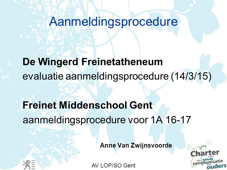 AV LOP/SO Gent Aanmeldingsprocedure De Wingerd Freinetatheneum evaluatie aanmeldingsprocedure (14/3/15) Freinet Middenschool Gent aanmeldingsprocedure voor 1A 16-17 Anne Van Zwijnsvoorde
