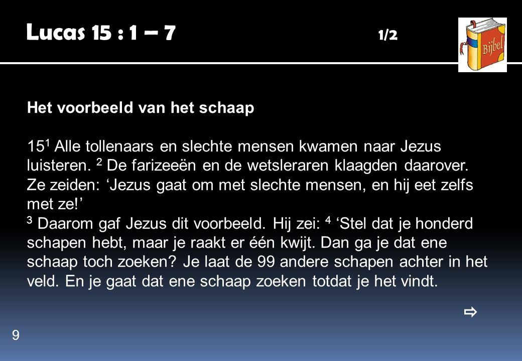 Lucas 15 : 1 – 7 1/2 Het voorbeeld van het schaap 15 1 Alle tollenaars en slechte mensen kwamen naar Jezus luisteren. 2 De farizeeën en de wetsleraren