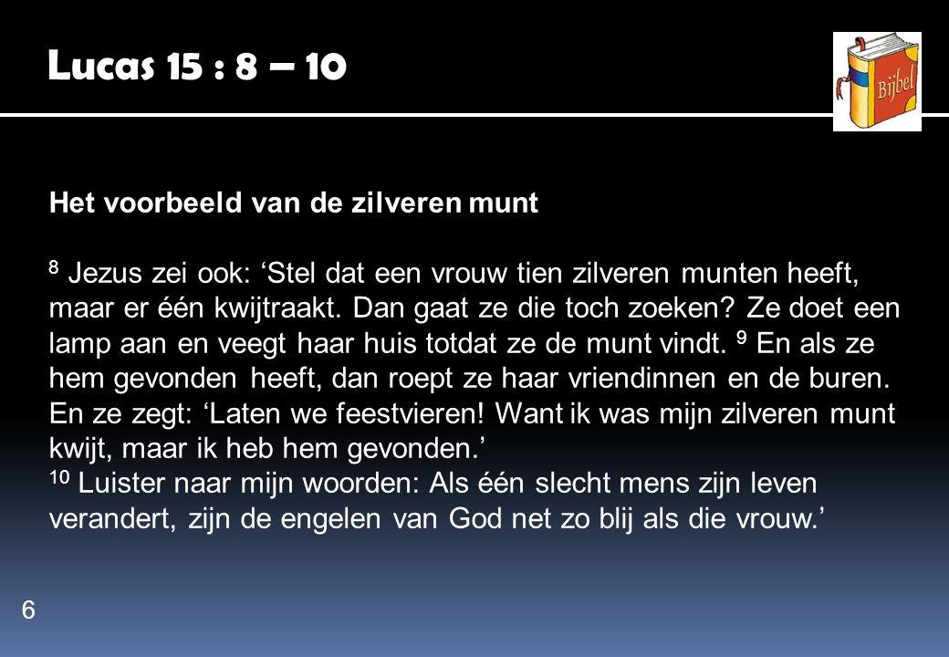 Lucas 15 : 8 – 10 Het voorbeeld van de zilveren munt 8 Jezus zei ook: 'Stel dat een vrouw tien zilveren munten heeft, maar er één kwijtraakt. Dan gaat