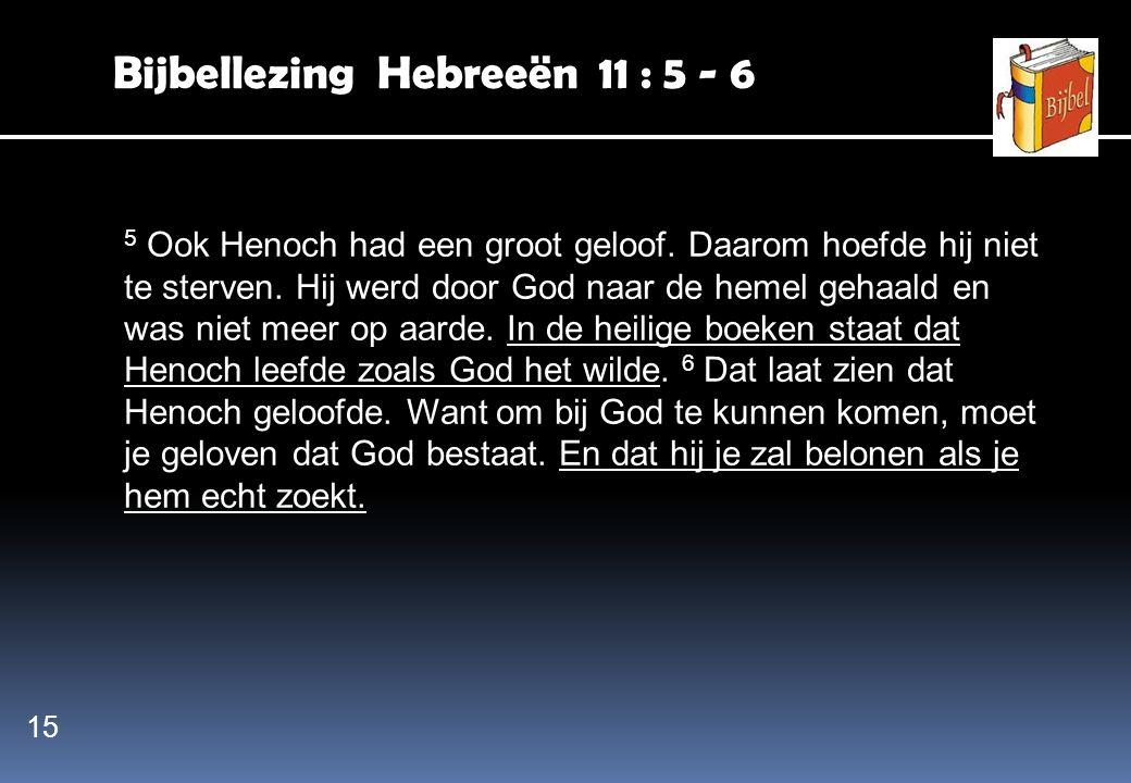 Bijbellezing Hebreeën 11 : 5 - 6 5 Ook Henoch had een groot geloof. Daarom hoefde hij niet te sterven. Hij werd door God naar de hemel gehaald en was