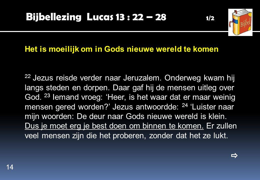 Bijbellezing Lucas 13 : 22 – 28 1/2 Het is moeilijk om in Gods nieuwe wereld te komen 22 Jezus reisde verder naar Jeruzalem. Onderweg kwam hij langs s