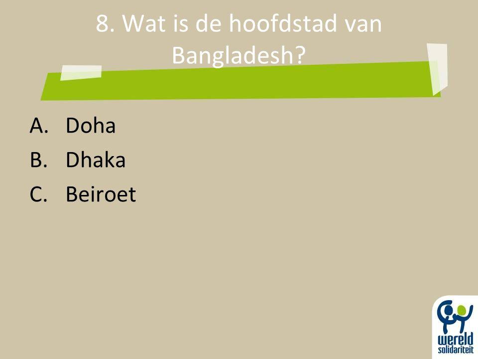 8. Wat is de hoofdstad van Bangladesh? A.Doha B.Dhaka C.Beiroet
