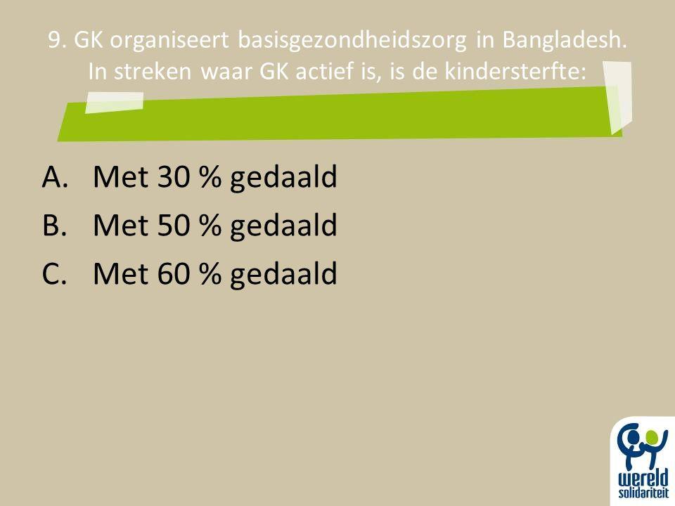 9. GK organiseert basisgezondheidszorg in Bangladesh. In streken waar GK actief is, is de kindersterfte: A.Met 30 % gedaald B.Met 50 % gedaald C.Met 6