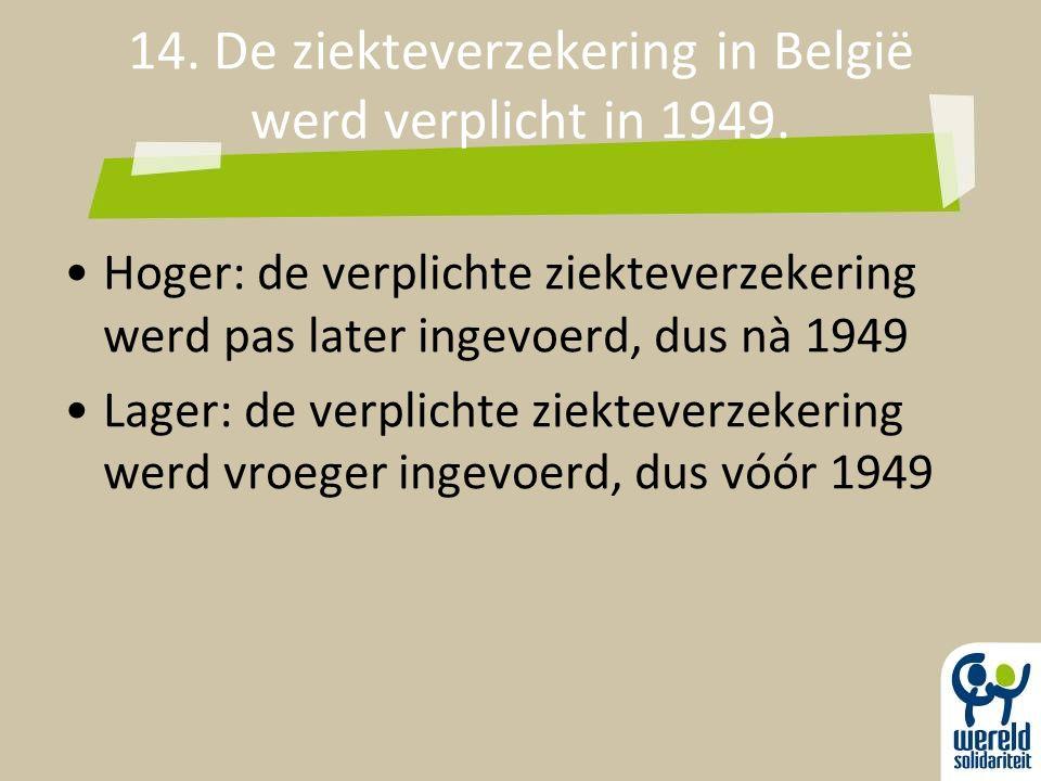 14. De ziekteverzekering in België werd verplicht in 1949. Hoger: de verplichte ziekteverzekering werd pas later ingevoerd, dus nà 1949 Lager: de verp