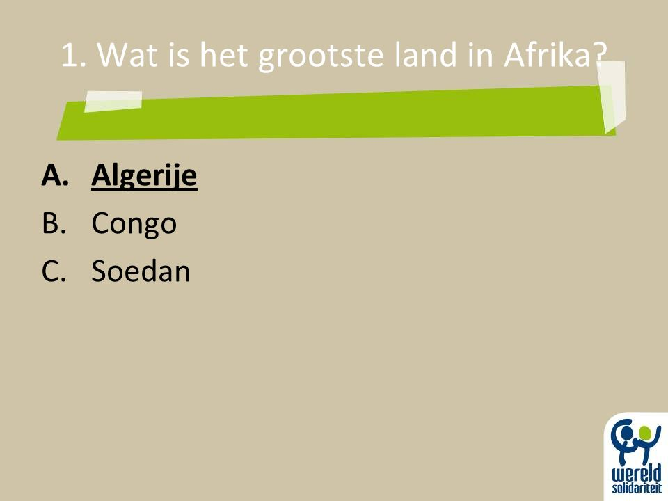 1. Wat is het grootste land in Afrika? A.Algerije B.Congo C.Soedan