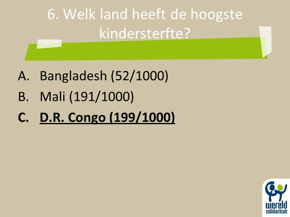 6. Welk land heeft de hoogste kindersterfte? A.Bangladesh (52/1000) B.Mali (191/1000) C.D.R. Congo (199/1000)