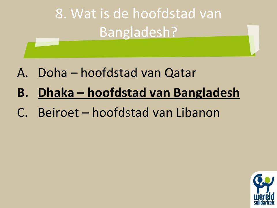 8. Wat is de hoofdstad van Bangladesh? A.Doha – hoofdstad van Qatar B.Dhaka – hoofdstad van Bangladesh C.Beiroet – hoofdstad van Libanon