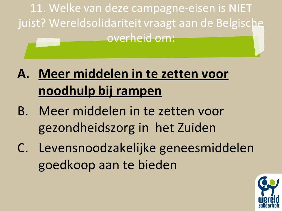 11. Welke van deze campagne-eisen is NIET juist? Wereldsolidariteit vraagt aan de Belgische overheid om: A.Meer middelen in te zetten voor noodhulp bi