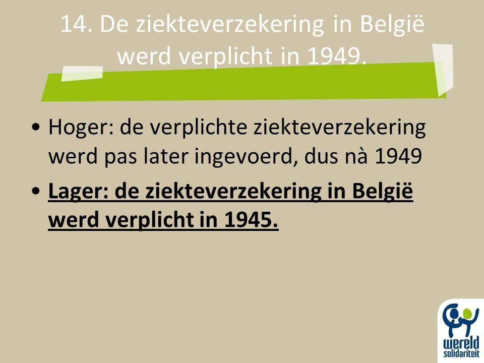 14. De ziekteverzekering in België werd verplicht in 1949. Hoger: de verplichte ziekteverzekering werd pas later ingevoerd, dus nà 1949 Lager: de ziek
