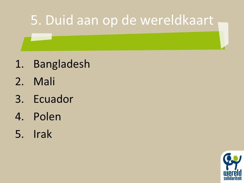 5. Duid aan op de wereldkaart 1.Bangladesh 2.Mali 3.Ecuador 4.Polen 5.Irak